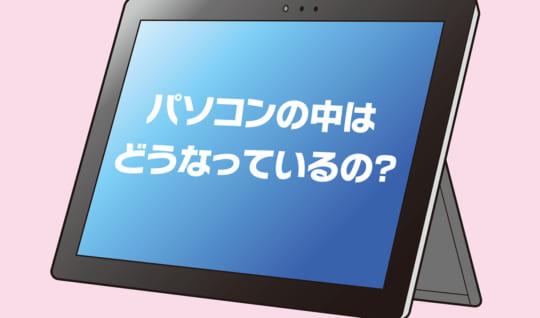 【はじめてのパソコン(3)】パソコンの中はどうなっているの?